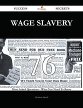 Wage slavery 76 Success Secrets - 76 Most Asked Questions On Wage slavery - What You Need To Know ebook by Elizabeth Merrill