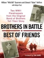 Brothers in Battle, Best of Friends - Two WWII Paratroopers from the Original Band of Brothers Tell Their Story ebook by William Guarnere, Edward Heffron, Robyn Post