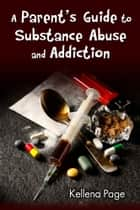 A Parent's Guide to Substance Abuse and Addiction ebook by Kellena Page