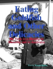 Eating Goldfish and Other Delicacies- My Time in a Maximum Security Jail in Australia ebook by Trevor Dunen
