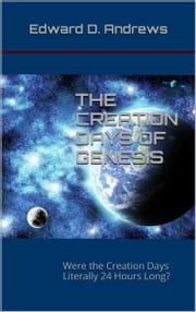 THE CREATION DAYS OF GENESIS - Were the Creation Days Literally 24 Hours Long? ebook by Edward D. Andrews