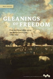 Gleanings of Freedom - Free and Slave Labor along the Mason-Dixon Line, 1790-1860 ebook by Max Grivno