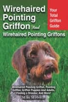Wirehaired Pointing Griffon and Wirehaired Pointing Griffons - Your Total Griffon Guide Wirehaired Pointing Griffon, Pointing Griffon, Griffon Puppies And Adults. Finding a Breeder, & More! ebook by Mark Manfield