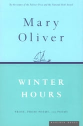 Winter Hours - Prose, Prose Poems, and Poems ebook by Mary Oliver