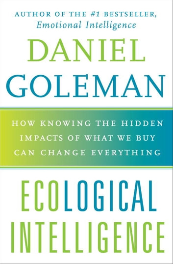Ecological Intelligence - How Knowing the Hidden Impacts of What We Buy Can Change Everything ebook by Daniel Goleman