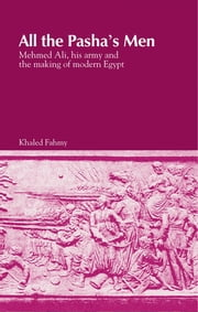 All the Pasha's Men - Mehmed Ali, His Army and the Making of Modern Egypt ebook by Khaled Fahmy