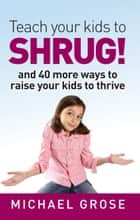 Teach your kids to SHRUG! ebook by Michael Grose