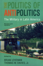 The Politics of Antipolitics - The Military in Latin America ebook by Thomas Davies,Brian Loveman