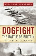 Dogfight - The Battle of Britain ebook by Adam Claasen, Glyn Harper