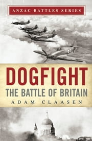 Dogfight - The Battle of Britain ebook by Adam Claasen,Glyn Harper