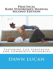 Practical Rare Syndromes Manual Second Edition: Featuring Life Strategies and Community Resources ebook by Dawn Lucan