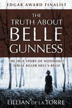 The Truth about Belle Gunness - The True Story of Notorious Serial Killer Hell's Belle ebook by