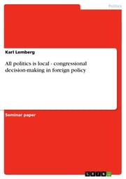 All politics is local - congressional decision-making in foreign policy - congressional decision-making in foreign policy ebook by Karl Lemberg