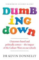Dumbing Down - Outcomes-based and politically correct  the impact of the Culture Wars on our schools ebook by Dr Kevin Donnelly
