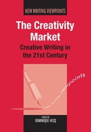 The Creativity Market - Creative Writing in the 21st Century ebook by Dominique Hecq