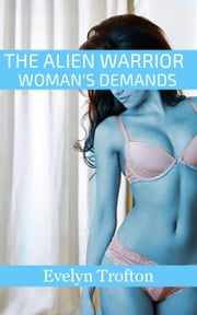 The Alien Warrior Woman's Demands - SF Femdoms From Outer Space, #1 ebook by Evelyn Trofton