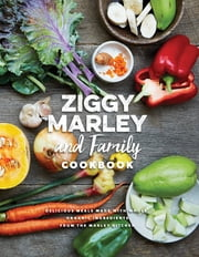 Ziggy Marley and Family Cookbook - Delicious Meals Made With Whole, Organic Ingredients from the Marley Kitchen ebook by Ziggy Marley