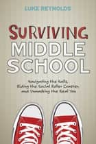 Surviving Middle School - Navigating the Halls, Riding the Social Roller Coaster, and Unmasking the Real You ebook by Luke Reynolds