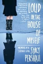 Loud in the House of Myself: Memoir of a Strange Girl ebook by Stacy Pershall