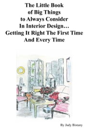 The Little Book of Big Things to Always Consider In Interior Design…Getting It Right The First Time ebook by Judy Bistany