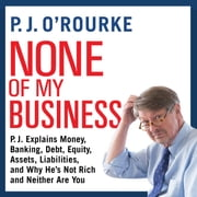 None of My Business - P.J. Explains Money, Banking, Debt, Equity, Assets, Liabilities, and Why He's not Rich and Neither Are You audiobook by P. J. O'Rourke