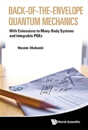 Back-of-the-Envelope Quantum Mechanics - With Extensions to Many-Body Systems and Integrable PDEs ebook by Maxim Olshanii