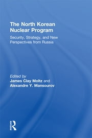 The North Korean Nuclear Program - Security, Strategy and New Perspectives from Russia ebook by James Moltz Clay