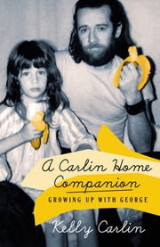 A Carlin Home Companion - Growing Up with George ebook by Kelly Carlin