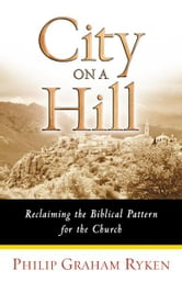 City on a Hill - Reclaiming the Biblical Pattern for the Church ebook by Philip Graham Ryken