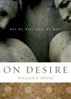 On Desire - Why We Want What We Want ebook by William B. Irvine