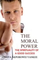 The Moral Power 'The Spirituality of a Good Success' ebook by Owota Akpobowei Yankee