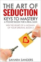 The Art Of Seduction: Keys To Mastery - Win The Heart Of A Woman Of Your Dreams, #3 ebook by Sahara S. Sanders