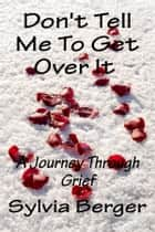 Don't Tell Me To Get Over It: A Journey Through Grief ebook by Sylvia Berger