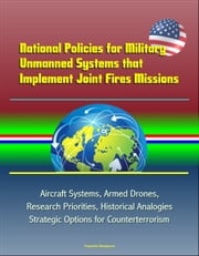 National Policies for Military Unmanned Systems that Implement Joint Fires Missions: Aircraft Systems, Armed Drones, Research Priorities, Historical Analogies, Strategic Options for Counterterrorism ebook by Progressive Management