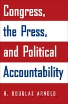Congress, the Press, and Political Accountability ebook by R. Douglas Arnold