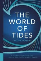 The World of Tides - A Journey Through the Coastal Waters of Planet Earth ebook by William Thomson