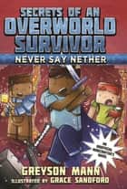 Never Say Nether - Secrets of an Overworld Survivor, #4 ebook by Greyson Mann, Grace Sandford