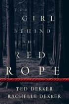The Girl behind the Red Rope ebook by Ted Dekker, Rachelle Dekker
