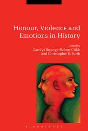 Honour, Violence and Emotions in History ebook by Dr Carolyn Strange,Professor Robert Cribb,Dr Christopher E. Forth
