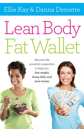 Lean Body, Fat Wallet - Discover the Powerful Connection to Help You Lose Weight, Dump Debt, and Save Money ebook by Ellie Kay,Danna Demetre