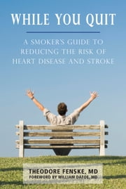 While You Quit - A Smoker's Guide to Reducing the Risk of Heart Disease and Stroke ebook by Theodore Fenske,William Dafoe