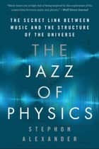 The Jazz of Physics - The Secret Link Between Music and the Structure of the Universe ebook by Stephon Alexander