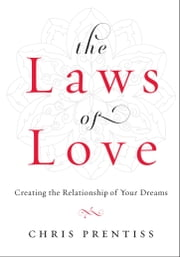 The Laws of Love - Creating the Relationship of Your Dreams ebook by Chris Prentiss