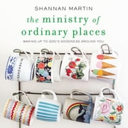 The Ministry of Ordinary Places - Waking Up to God's Goodness Around You audiobook by Shannan Martin