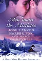 Men Under the Mistletoe - An Anthology ebook by Josh Lanyon, Harper Fox, Ava March,...