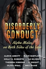 Disorderly Conduct - Alpha Men on Both Sides of the Law ebook by Alexis Abbott,Blair Babylon,Theresa Hissong,JJ Knight,Meli Raine,Olivia Rigal,LS Silverii,Holly S. Roberts