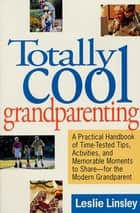 Totally Cool Grandparenting - A Practical Handbook of Tips, Hints, & Activities for the Modern Grandparent ebook by Leslie Linsley