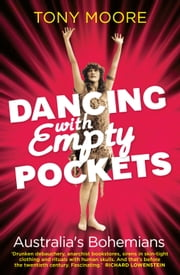 Dancing with Empty Pockets - Australia's Bohemians Since 1860 ebook by Tony Moore