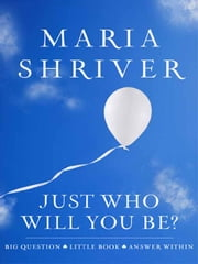 Just Who Will You Be? - Big Question. Little Book. Answer Within. ebook by Maria Shriver