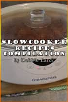 Slowcooker Recipe Compilation ebook by Debbie Larck